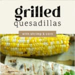 Two Grilled Quesadillas with Shrimp and Corn and a corn cob in the background